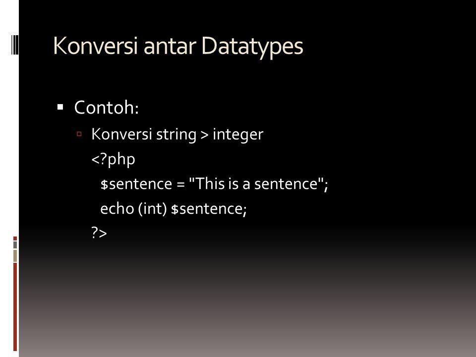 Konversi antar Datatypes  Contoh:  Konversi string > integer < php $sentence = This is a sentence ; echo (int) $sentence; >