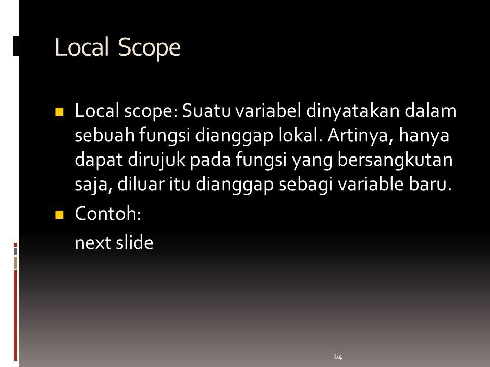 64 Local Scope Local scope: Suatu variabel dinyatakan dalam sebuah fungsi dianggap lokal.