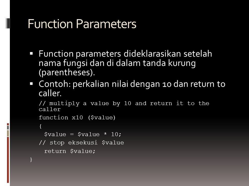 Function Parameters  Function parameters dideklarasikan setelah nama fungsi dan di dalam tanda kurung (parentheses).