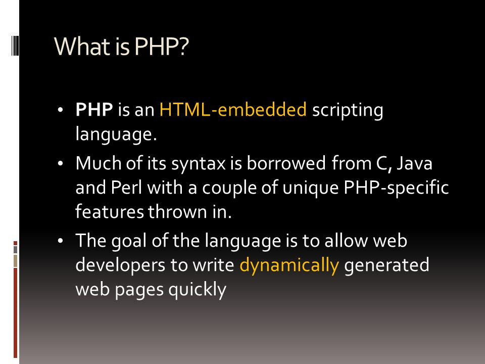 What is PHP? PHP is an HTML-embedded scripting language. Much of its syntax is borrowed from C, Java and Perl with a couple of unique PHP-specific fea