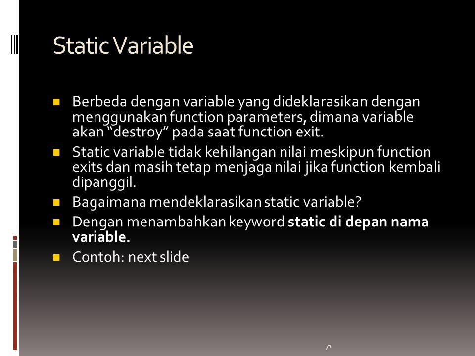 71 Static Variable Berbeda dengan variable yang dideklarasikan dengan menggunakan function parameters, dimana variable akan destroy pada saat function exit.