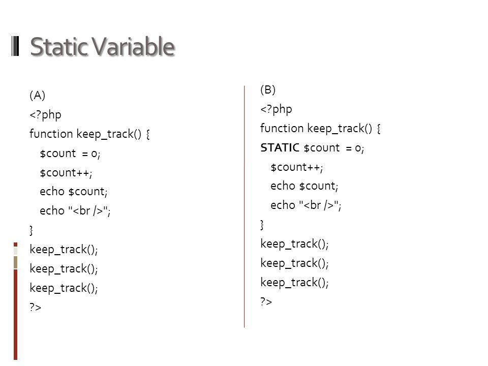 Static Variable (A) <?php function keep_track() { $count = 0; $count++; echo $count; echo