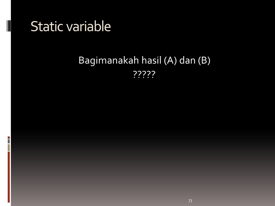 73 Static variable Bagimanakah hasil (A) dan (B) ?????