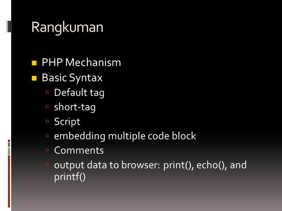 Rangkuman PHP Mechanism Basic Syntax  Default tag  short-tag  Script  embedding multiple code block  Comments  output data to browser: print(),