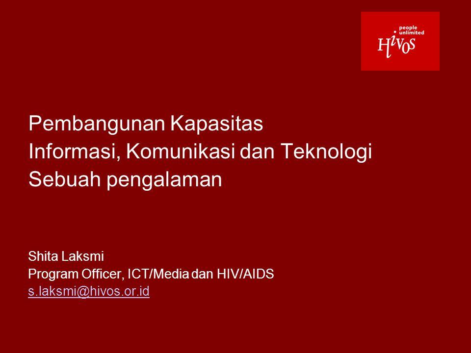 Pembangunan Kapasitas Informasi, Komunikasi dan Teknologi Sebuah pengalaman Shita Laksmi Program Officer, ICT/Media dan HIV/AIDS s.laksmi@hivos.or.id