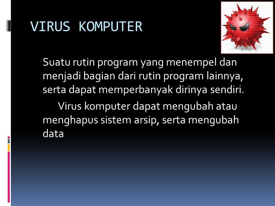 VIRUS KOMPUTER Suatu rutin program yang menempel dan menjadi bagian dari rutin program lainnya, serta dapat memperbanyak dirinya sendiri.