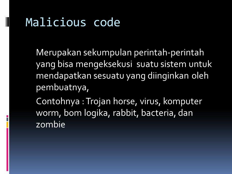 Malicious code Merupakan sekumpulan perintah-perintah yang bisa mengeksekusi suatu sistem untuk mendapatkan sesuatu yang diinginkan oleh pembuatnya, Contohnya : Trojan horse, virus, komputer worm, bom logika, rabbit, bacteria, dan zombie