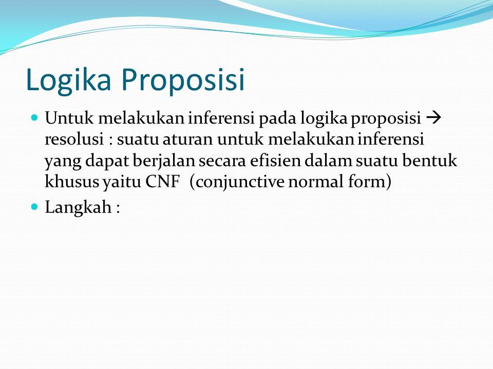 Logika Proposisi Untuk melakukan inferensi pada logika proposisi  resolusi : suatu aturan untuk melakukan inferensi yang dapat berjalan secara efisien dalam suatu bentuk khusus yaitu CNF (conjunctive normal form) Langkah :