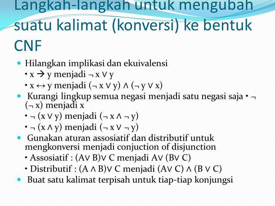 Langkah-langkah untuk mengubah suatu kalimat (konversi) ke bentuk CNF Hilangkan implikasi dan ekuivalensi x  y menjadi ¬ x ∨ y x ↔ y menjadi (¬ x ∨ y