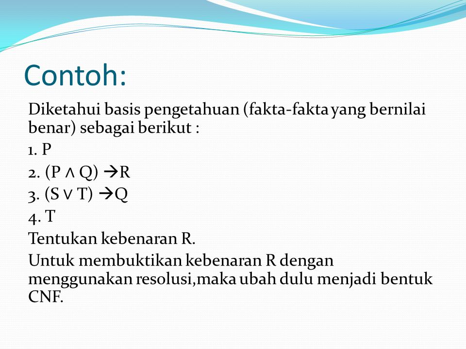 Contoh: Diketahui basis pengetahuan (fakta-fakta yang bernilai benar) sebagai berikut : 1. P 2. (P ∧ Q)  R 3. (S ∨ T)  Q 4. T Tentukan kebenaran R.