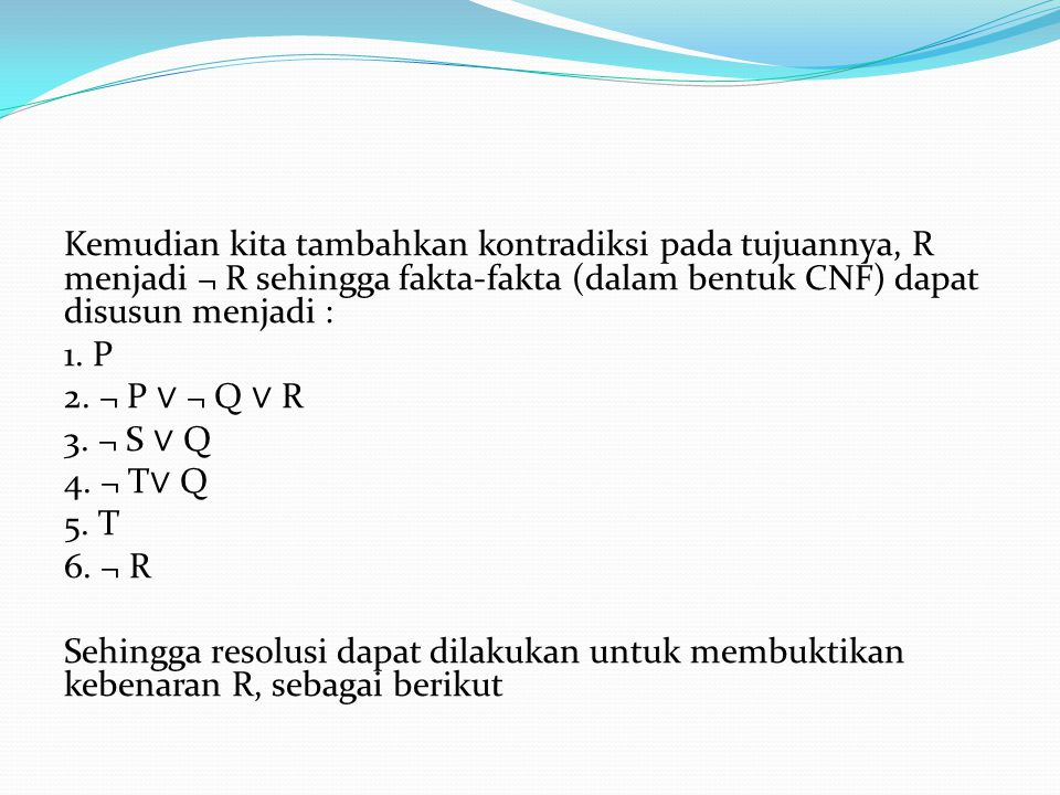Kemudian kita tambahkan kontradiksi pada tujuannya, R menjadi ¬ R sehingga fakta-fakta (dalam bentuk CNF) dapat disusun menjadi : 1. P 2. ¬ P ∨ ¬ Q ∨