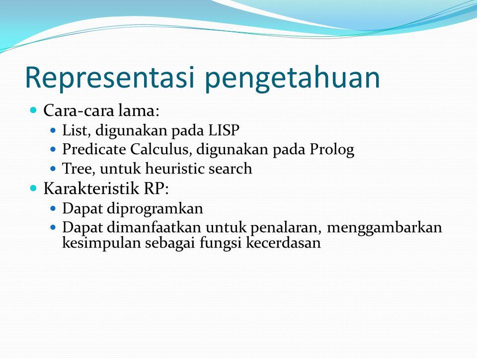 Representasi pengetahuan Cara-cara lama: List, digunakan pada LISP Predicate Calculus, digunakan pada Prolog Tree, untuk heuristic search Karakteristik RP: Dapat diprogramkan Dapat dimanfaatkan untuk penalaran, menggambarkan kesimpulan sebagai fungsi kecerdasan