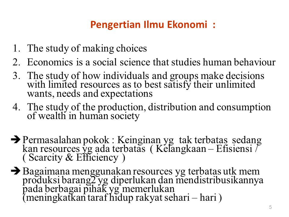 Pengertian Ilmu Ekonomi : 5 1.The study of making choices 2.Economics is a social science that studies human behaviour 3.The study of how individuals