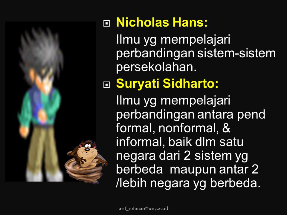  Nicholas Hans: Ilmu yg mempelajari perbandingan sistem-sistem persekolahan.  Suryati Sidharto: Ilmu yg mempelajari perbandingan antara pend formal,