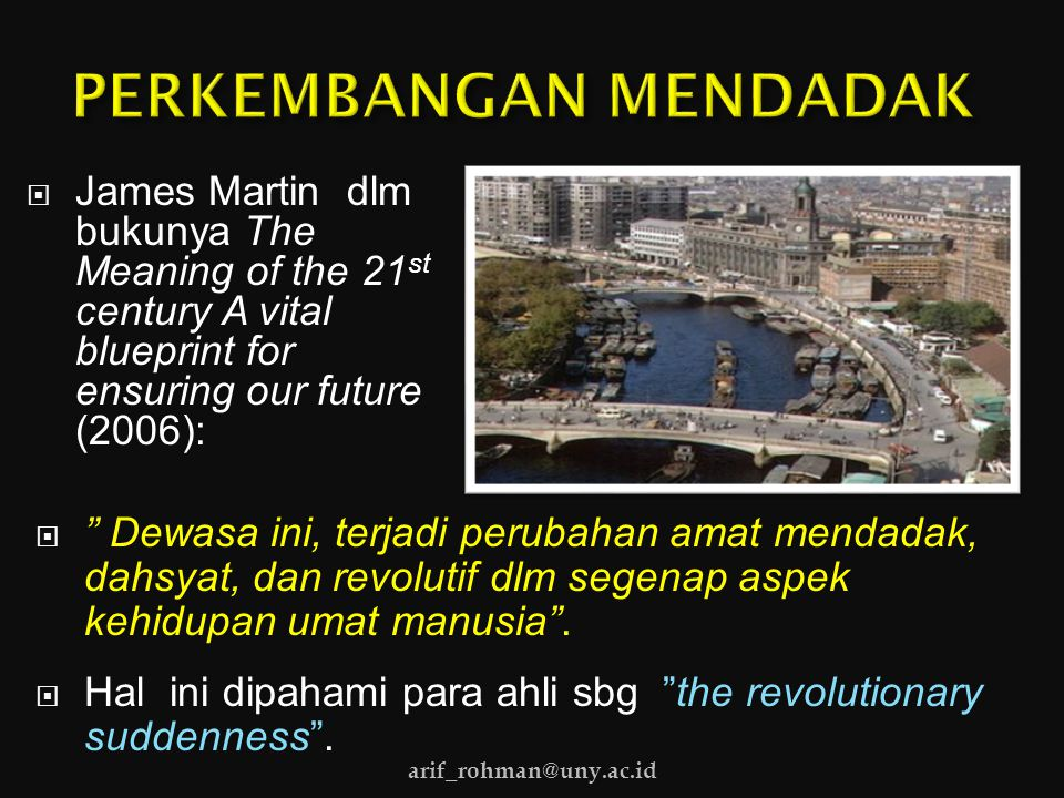 " James Martin dlm bukunya The Meaning of the 21 st century A vital blueprint for ensuring our future (2006):  "" Dewasa ini, terjadi perubahan amat m"