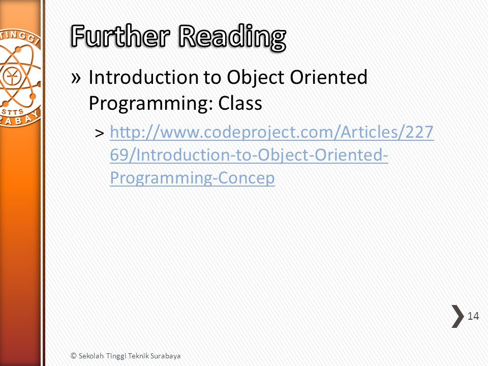 » Introduction to Object Oriented Programming: Class ˃http://www.codeproject.com/Articles/227 69/Introduction-to-Object-Oriented- Programming-Concephttp://www.codeproject.com/Articles/227 69/Introduction-to-Object-Oriented- Programming-Concep 14 © Sekolah Tinggi Teknik Surabaya