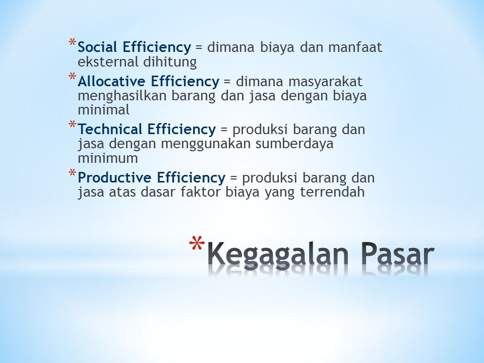 * Social Efficiency = dimana biaya dan manfaat eksternal dihitung * Allocative Efficiency = dimana masyarakat menghasilkan barang dan jasa dengan biaya minimal * Technical Efficiency = produksi barang dan jasa dengan menggunakan sumberdaya minimum * Productive Efficiency = produksi barang dan jasa atas dasar faktor biaya yang terrendah