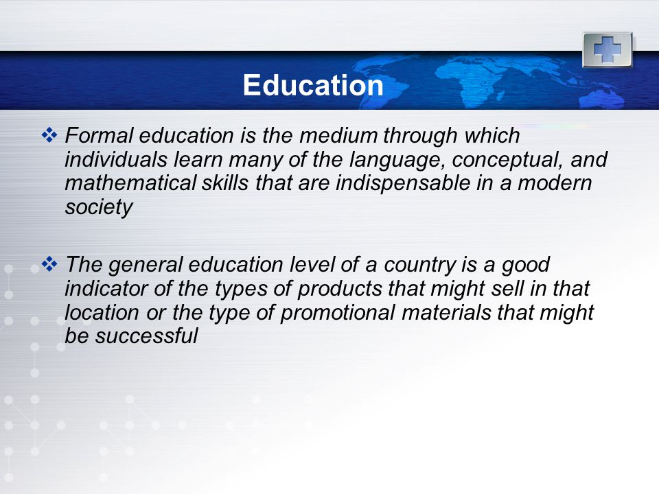 Education  Formal education is the medium through which individuals learn many of the language, conceptual, and mathematical skills that are indispensable in a modern society  The general education level of a country is a good indicator of the types of products that might sell in that location or the type of promotional materials that might be successful