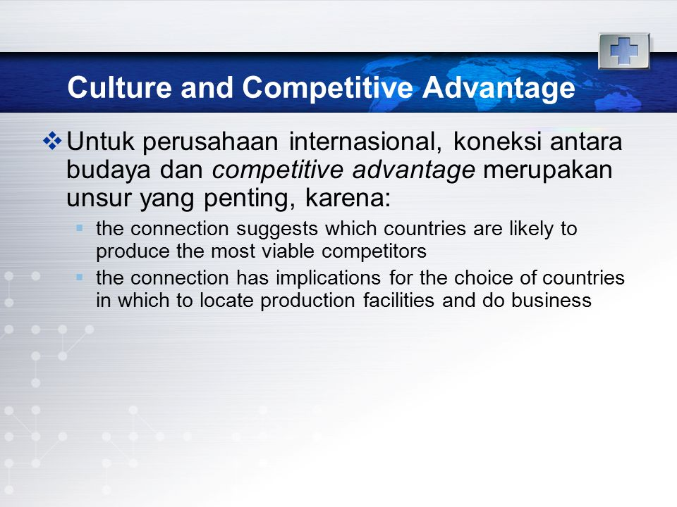 Culture and Competitive Advantage  Untuk perusahaan internasional, koneksi antara budaya dan competitive advantage merupakan unsur yang penting, karena:  the connection suggests which countries are likely to produce the most viable competitors  the connection has implications for the choice of countries in which to locate production facilities and do business