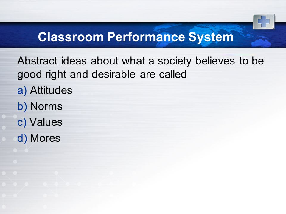 Classroom Performance System Abstract ideas about what a society believes to be good right and desirable are called a) Attitudes b) Norms c) Values d) Mores