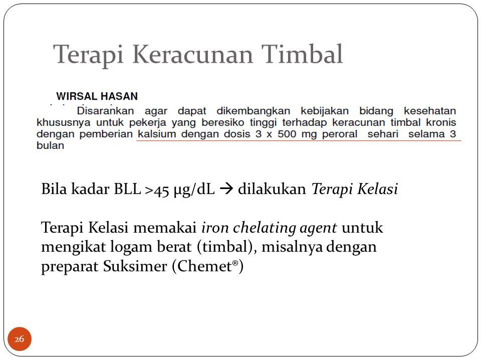 Terapi Keracunan Timbal Bila kadar BLL >45 µg/dL  dilakukan Terapi Kelasi Terapi Kelasi memakai iron chelating agent untuk mengikat logam berat (timbal), misalnya dengan preparat Suksimer (Chemet®) 26