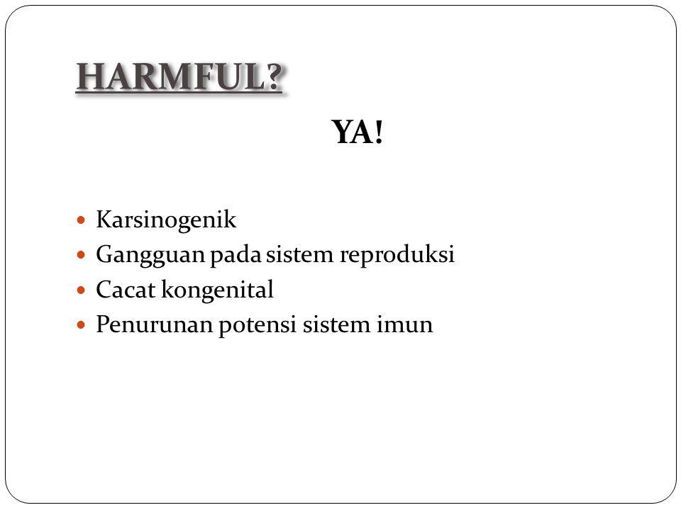 YA! Karsinogenik Gangguan pada sistem reproduksi Cacat kongenital Penurunan potensi sistem imun HARMFUL?