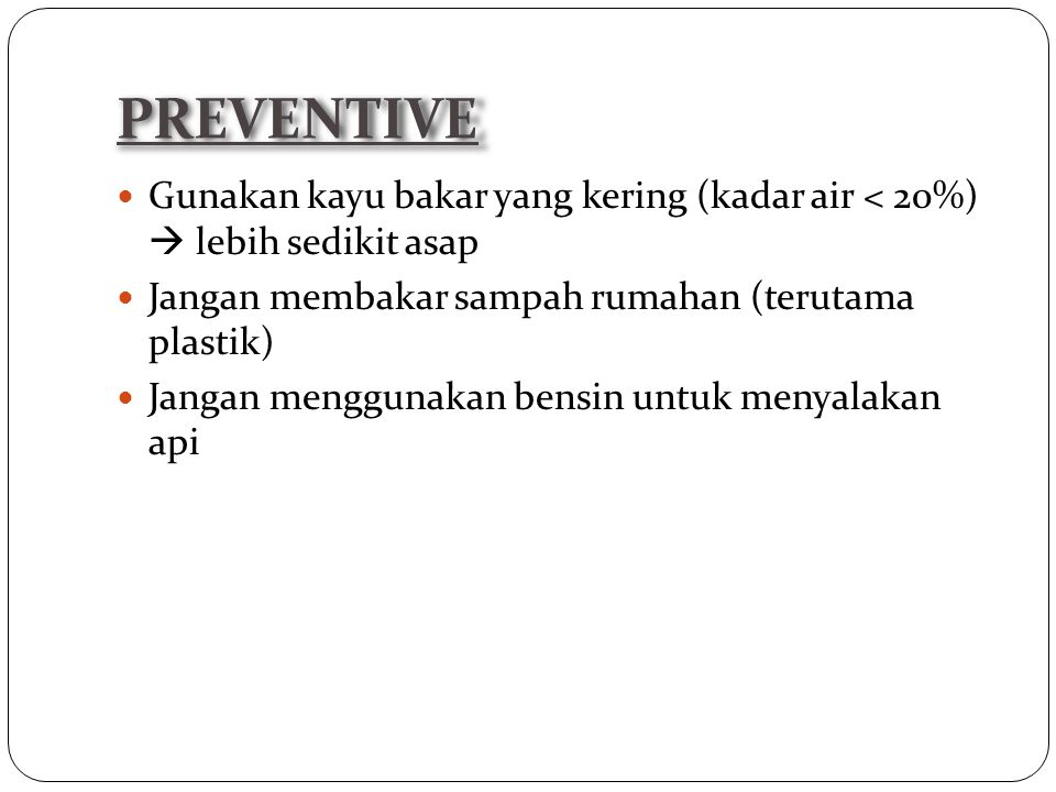 Gunakan kayu bakar yang kering (kadar air < 20%)  lebih sedikit asap Jangan membakar sampah rumahan (terutama plastik) Jangan menggunakan bensin untuk menyalakan api PREVENTIVE