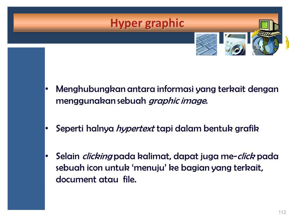 Hyper graphic Hyper graphic Menghubungkan antara informasi yang terkait dengan menggunakan sebuah graphic image. Seperti halnya hypertext tapi dalam b
