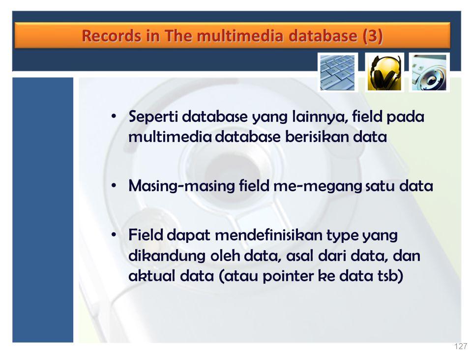 Records in The multimedia database (3) Seperti database yang lainnya, field pada multimedia database berisikan data Masing-masing field me-megang satu
