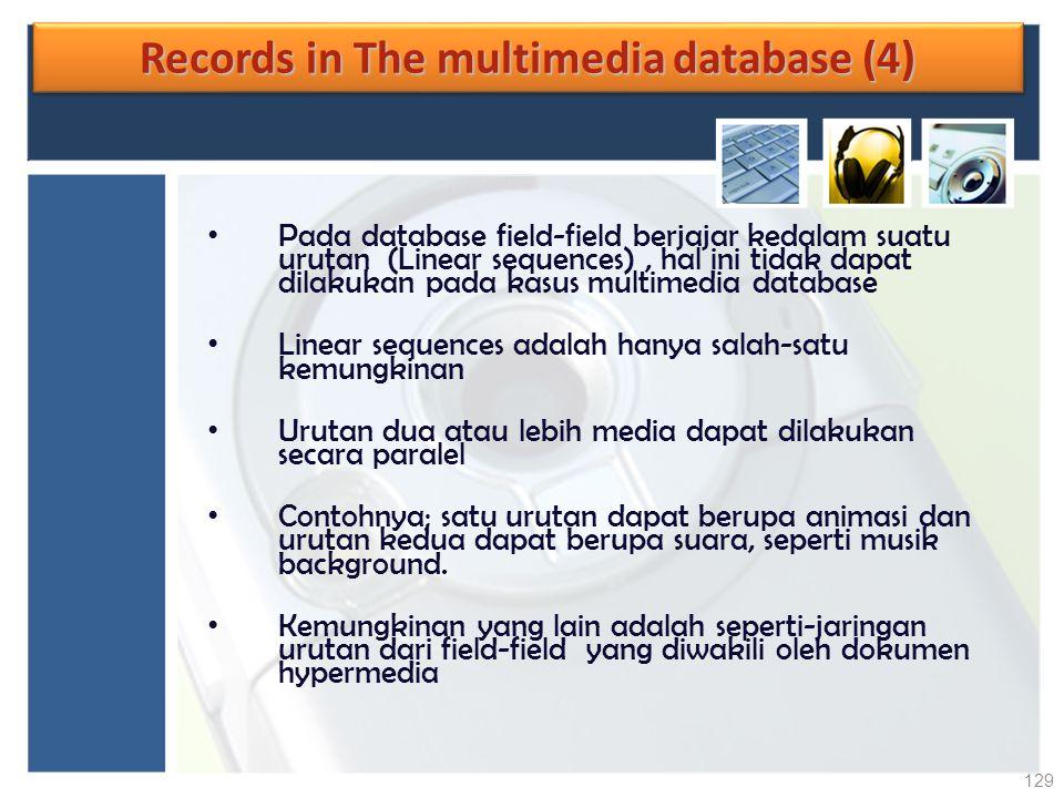 Records in The multimedia database (4) Pada database field-field berjajar kedalam suatu urutan (Linear sequences), hal ini tidak dapat dilakukan pada
