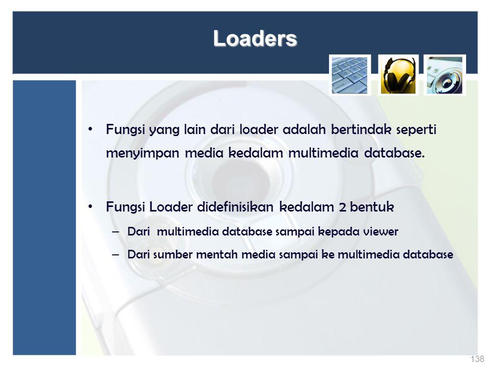 Loaders Fungsi yang lain dari loader adalah bertindak seperti menyimpan media kedalam multimedia database. Fungsi Loader didefinisikan kedalam 2 bentu