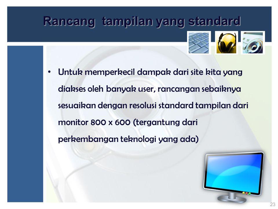 Rancang tampilan yang standard Untuk memperkecil dampak dari site kita yang diakses oleh banyak user, rancangan sebaiknya sesuaikan dengan resolusi st