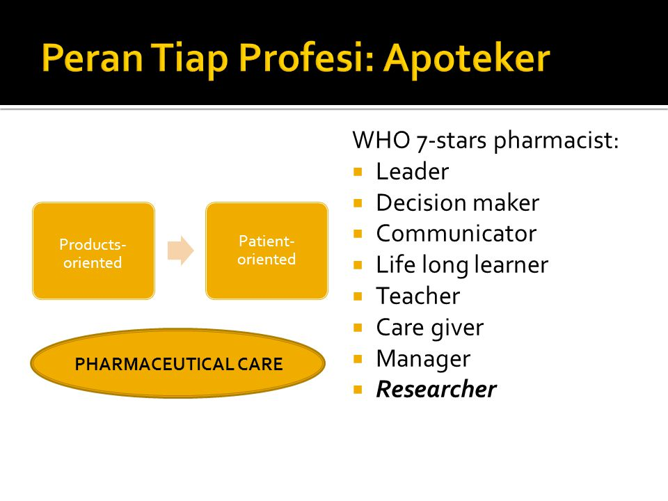 Products- oriented Patient- oriented WHO 7-stars pharmacist:  Leader  Decision maker  Communicator  Life long learner  Teacher  Care giver  Man