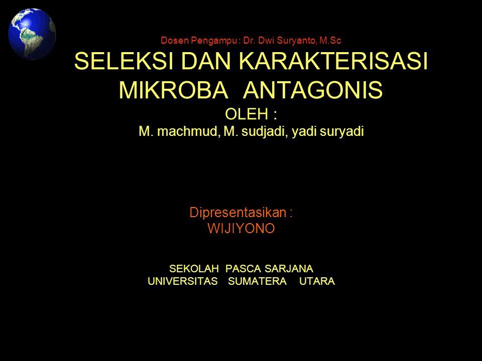 Dosen Pengampu : Dr. Dwi Suryanto, M.Sc SELEKSI DAN KARAKTERISASI MIKROBA ANTAGONIS OLEH : M. machmud, M. sudjadi, yadi suryadi Dipresentasikan : WIJI