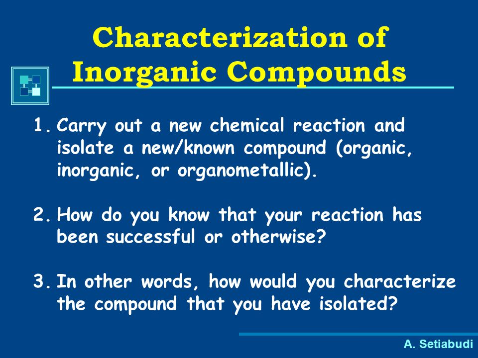 A. Setiabudi Characterization of Inorganic Compounds 1.Carry out a new chemical reaction and isolate a new/known compound (organic, inorganic, or orga