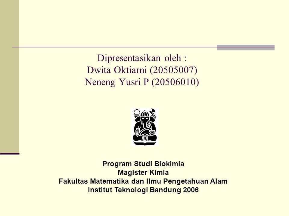 Dipresentasikan oleh : Dwita Oktiarni (20505007) Neneng Yusri P (20506010) Program Studi Biokimia Magister Kimia Fakultas Matematika dan Ilmu Pengetahuan Alam Institut Teknologi Bandung 2006