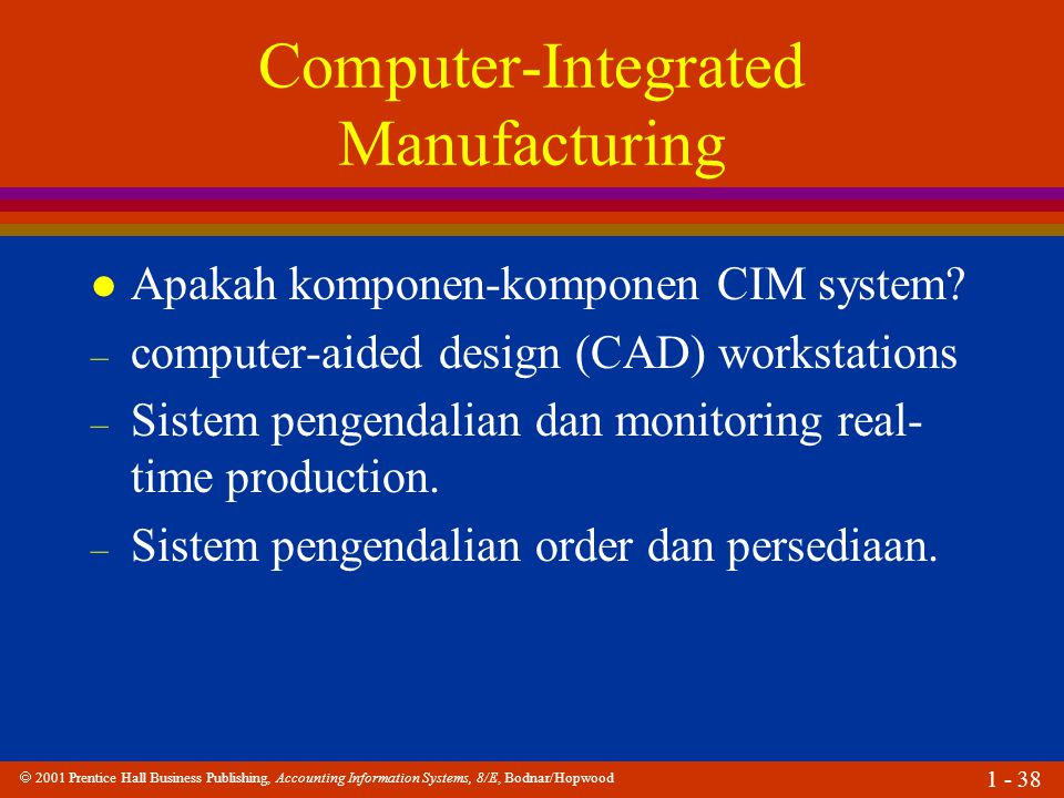  2001 Prentice Hall Business Publishing, Accounting Information Systems, 8/E, Bodnar/Hopwood 1 - 38 Computer-Integrated Manufacturing l Apakah komponen-komponen CIM system.