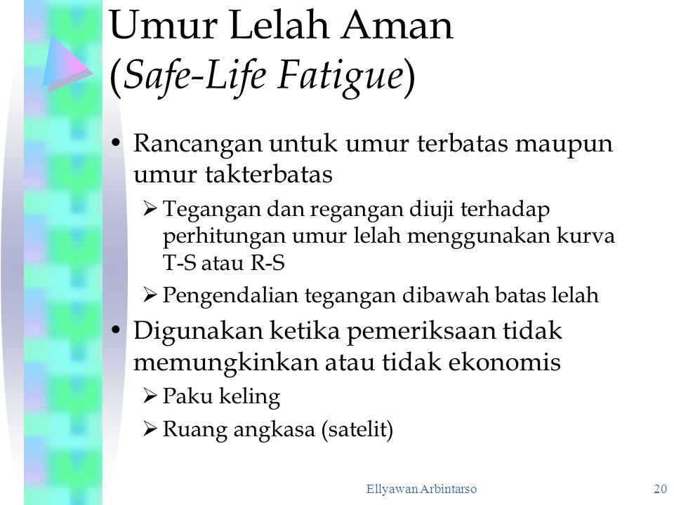 Ellyawan Arbintarso 20 Umur Lelah Aman ( Safe-Life Fatigue ) Rancangan untuk umur terbatas maupun umur takterbatas  Tegangan dan regangan diuji terha