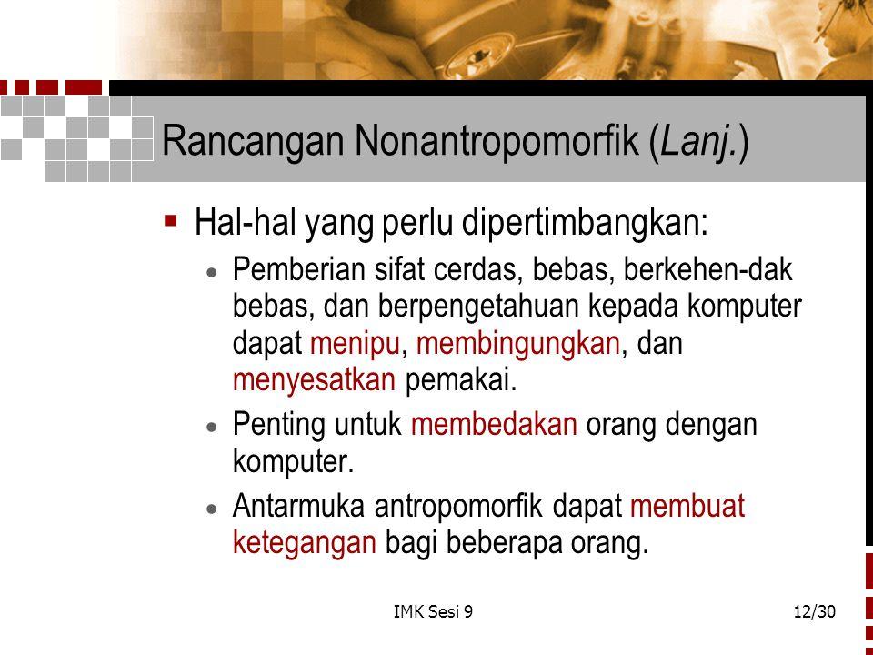 IMK Sesi 912/30 Rancangan Nonantropomorfik ( Lanj. )  Hal-hal yang perlu dipertimbangkan:  Pemberian sifat cerdas, bebas, berkehen-dak bebas, dan be