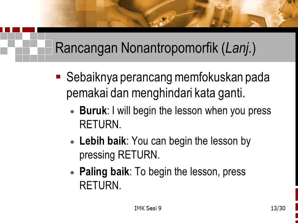 IMK Sesi 913/30 Rancangan Nonantropomorfik ( Lanj. )  Sebaiknya perancang memfokuskan pada pemakai dan menghindari kata ganti.  Buruk : I will begin