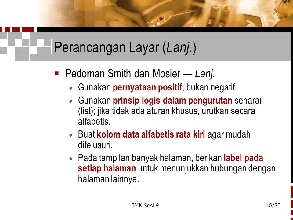 IMK Sesi 918/30 Perancangan Layar ( Lanj. )  Pedoman Smith dan Mosier — Lanj.  Gunakan pernyataan positif, bukan negatif.  Gunakan prinsip logis da