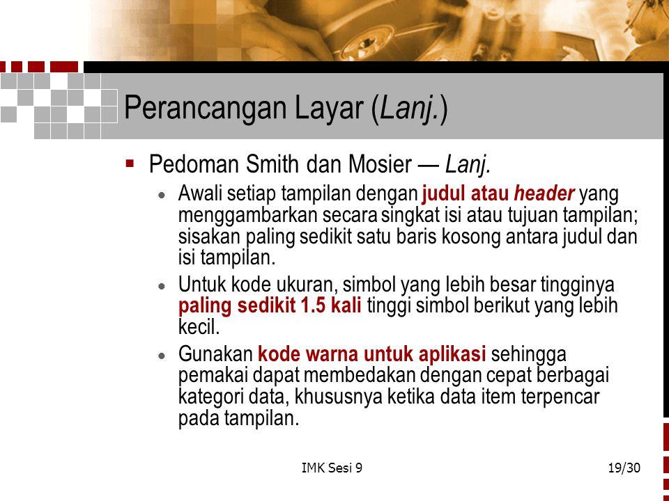 IMK Sesi 919/30 Perancangan Layar ( Lanj. )  Pedoman Smith dan Mosier — Lanj.  Awali setiap tampilan dengan judul atau header yang menggambarkan sec