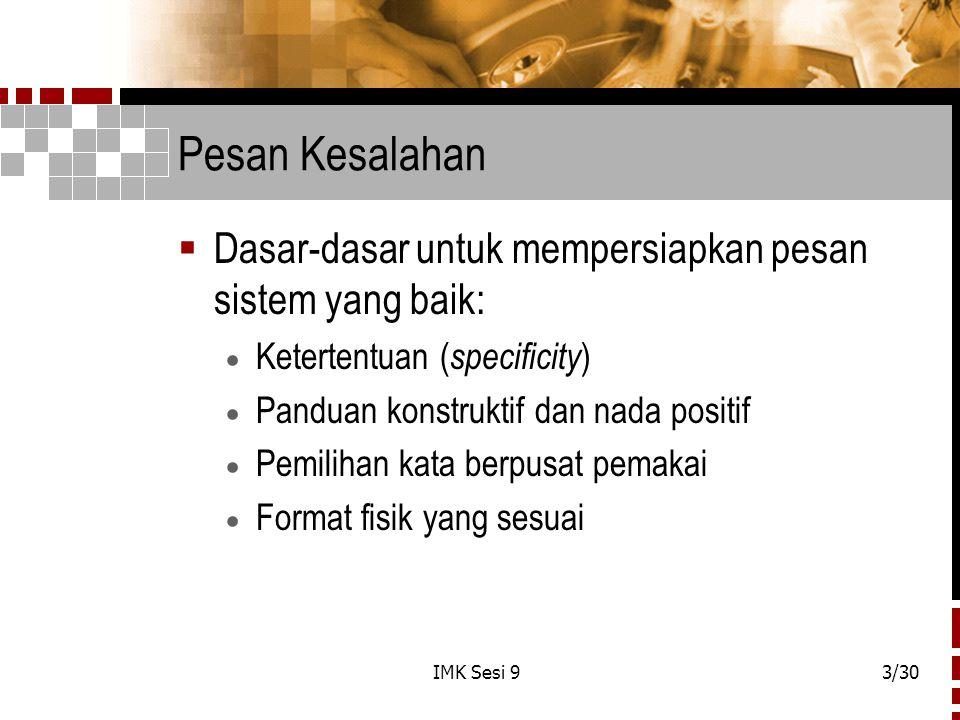 IMK Sesi 93/30 Pesan Kesalahan  Dasar-dasar untuk mempersiapkan pesan sistem yang baik:  Ketertentuan ( specificity )  Panduan konstruktif dan nada