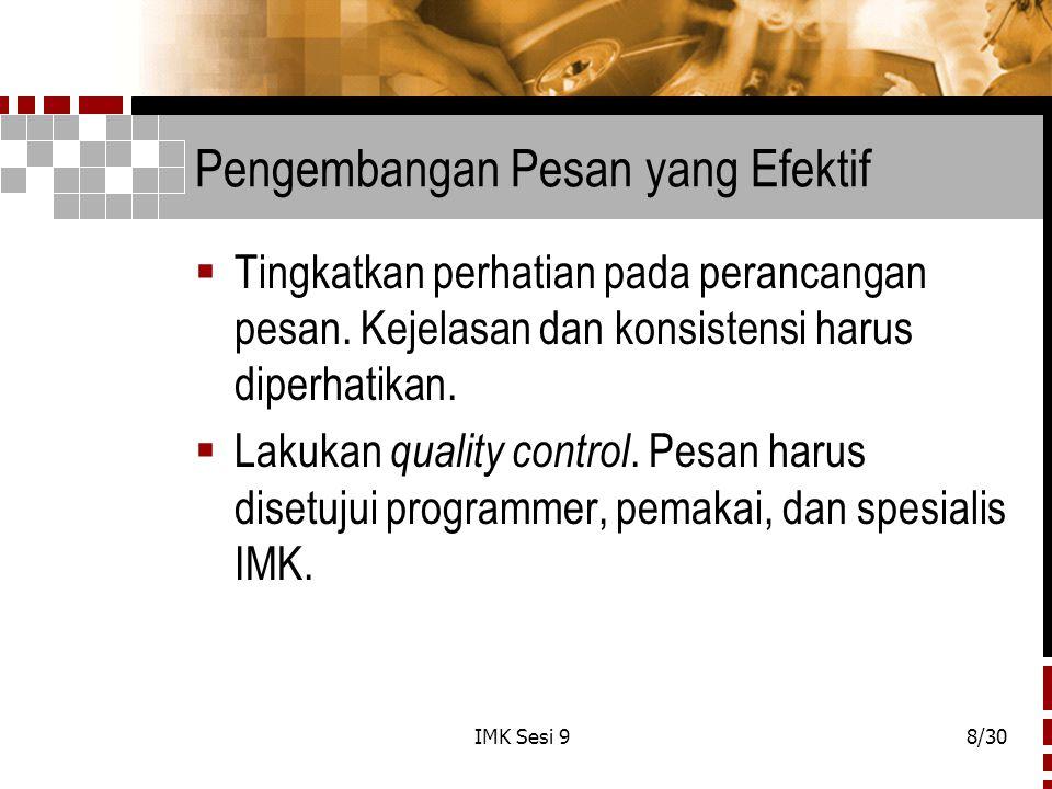 IMK Sesi 98/30 Pengembangan Pesan yang Efektif  Tingkatkan perhatian pada perancangan pesan. Kejelasan dan konsistensi harus diperhatikan.  Lakukan