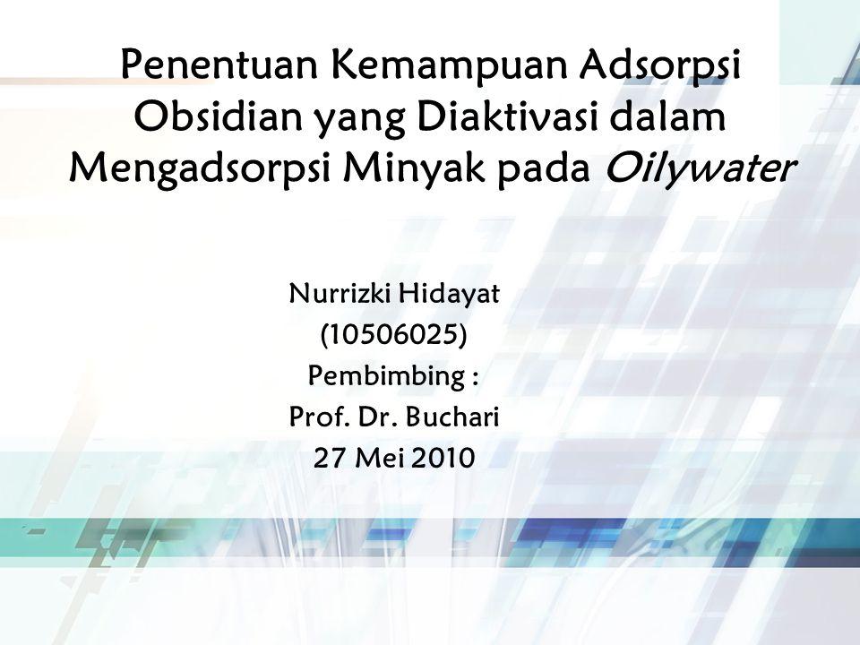 Penentuan Kemampuan Adsorpsi Obsidian yang Diaktivasi dalam Mengadsorpsi Minyak pada Oilywater Nurrizki Hidayat (10506025) Pembimbing : Prof.