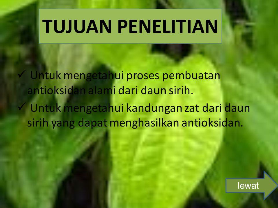 TUJUAN PENELITIAN Untuk mengetahui proses pembuatan antioksidan alami dari daun sirih. Untuk mengetahui kandungan zat dari daun sirih yang dapat mengh