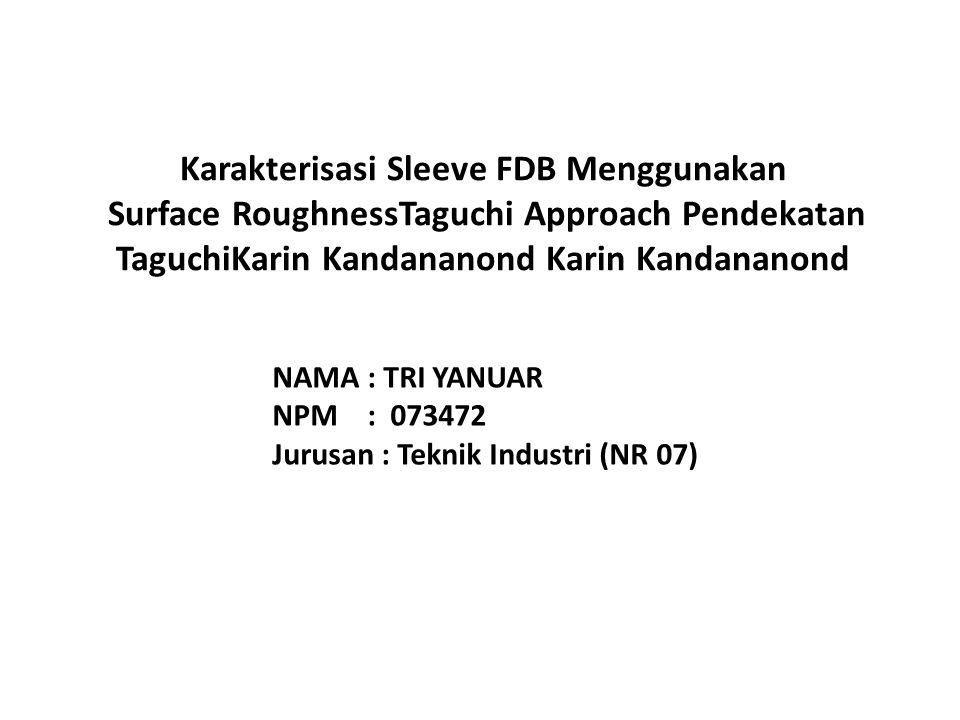 Karakterisasi Sleeve FDB Menggunakan Surface RoughnessTaguchi Approach Pendekatan TaguchiKarin Kandananond Karin Kandananond NAMA : TRI YANUAR NPM : 073472 Jurusan : Teknik Industri (NR 07)