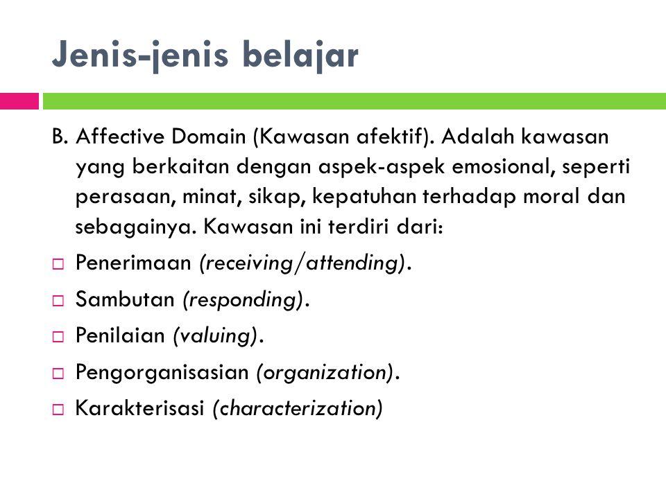Jenis-jenis belajar B. Affective Domain (Kawasan afektif). Adalah kawasan yang berkaitan dengan aspek-aspek emosional, seperti perasaan, minat, sikap,