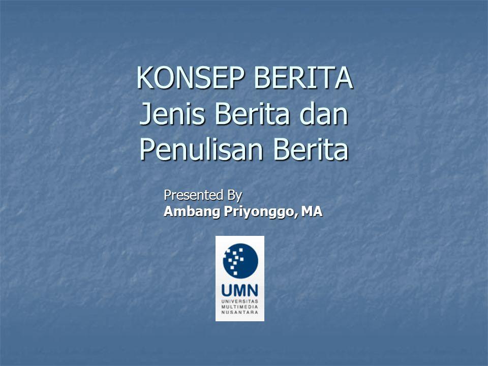 KONSEP BERITA Jenis Berita dan Penulisan Berita Presented By Ambang Priyonggo, MA