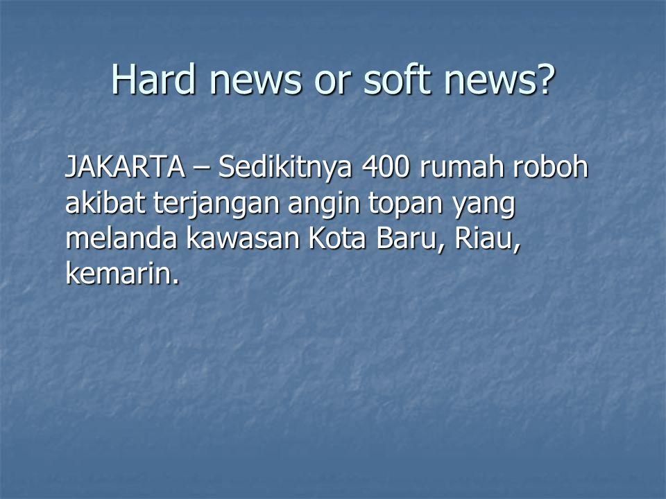 Hard news or soft news? JAKARTA – Sedikitnya 400 rumah roboh akibat terjangan angin topan yang melanda kawasan Kota Baru, Riau, kemarin.